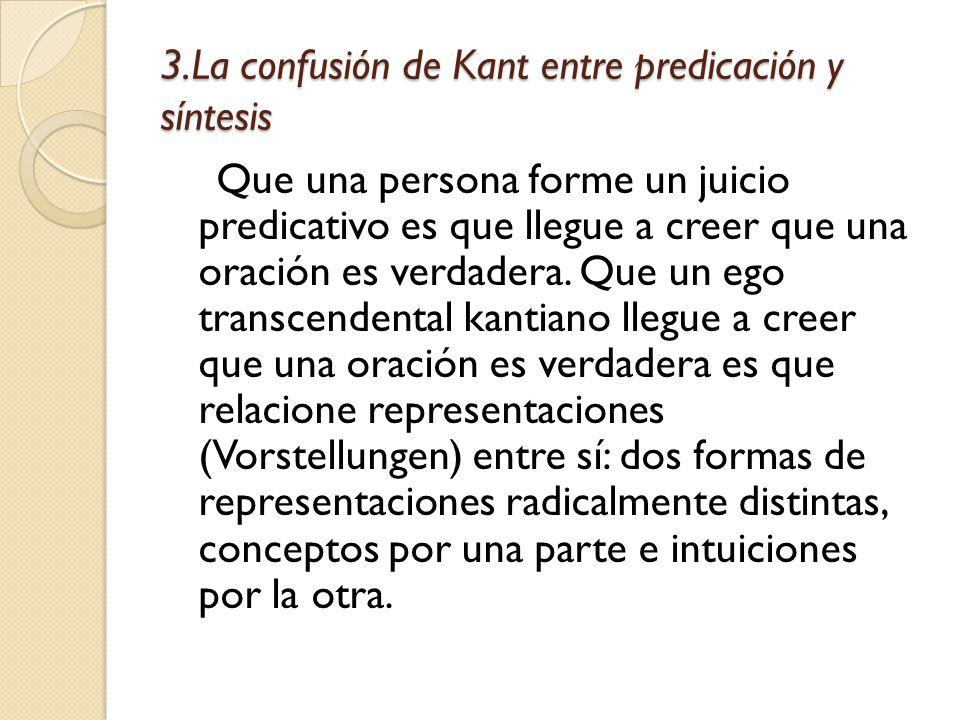 3.La confusión de Kant entre predicación y síntesis Que una persona forme un juicio predicativo es que llegue a creer que una oración es verdadera.