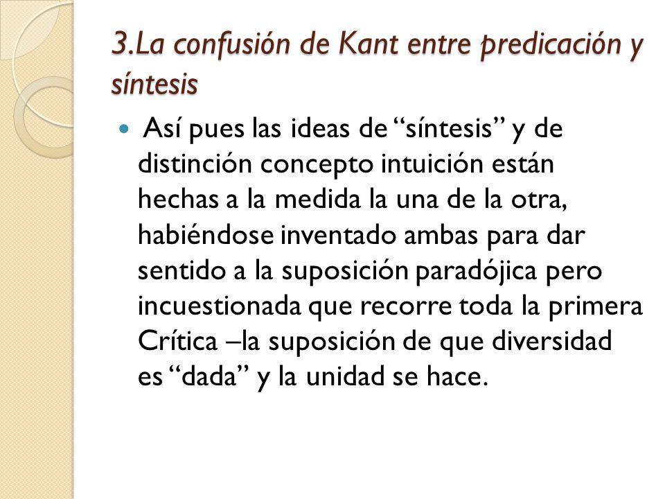 3.La confusión de Kant entre predicación y síntesis Así pues las ideas de síntesis y de distinción concepto intuición están hechas a la medida la una de la otra, habiéndose inventado ambas para dar sentido a la suposición paradójica pero incuestionada que recorre toda la primera Crítica –la suposición de que diversidad es dada y la unidad se hace.