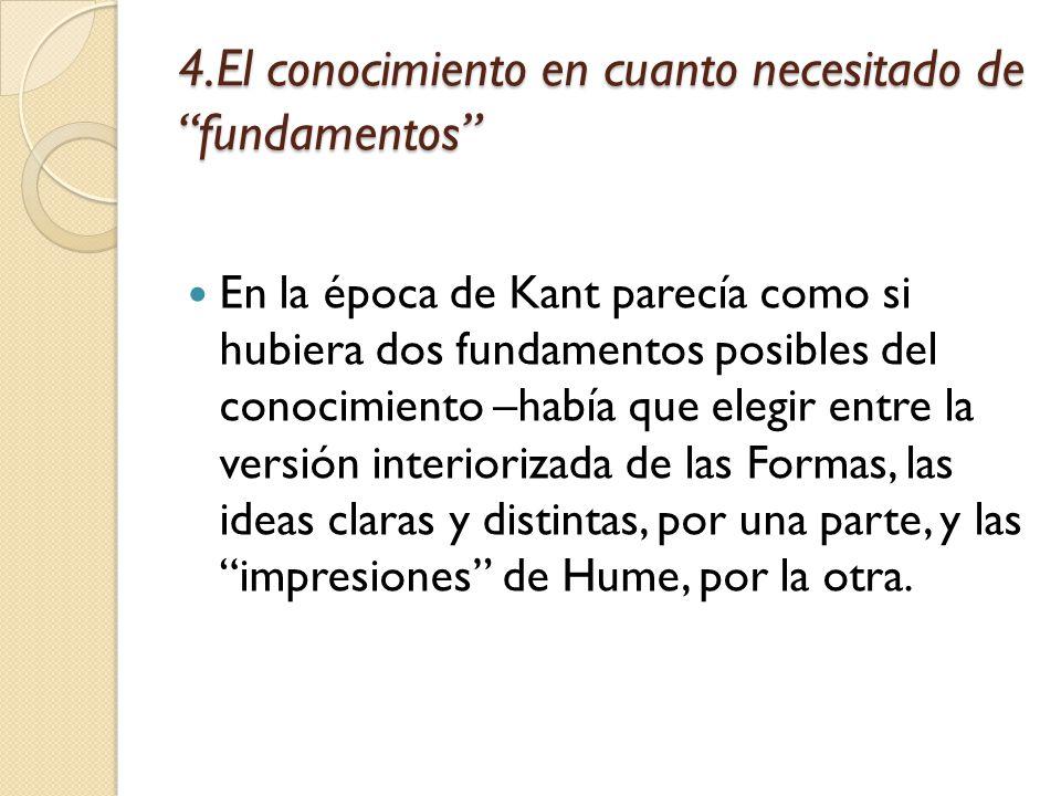 4.El conocimiento en cuanto necesitado de fundamentos En la época de Kant parecía como si hubiera dos fundamentos posibles del conocimiento –había que elegir entre la versión interiorizada de las Formas, las ideas claras y distintas, por una parte, y las impresiones de Hume, por la otra.