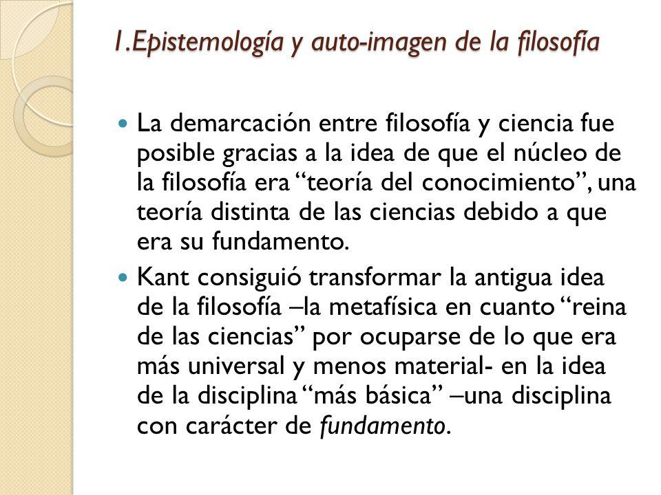 1.Epistemología y auto-imagen de la filosofía La forma en que la filosofía –como- epistemología adquirió certeza de sí misma: La invención de la mente hecha por Descartes.