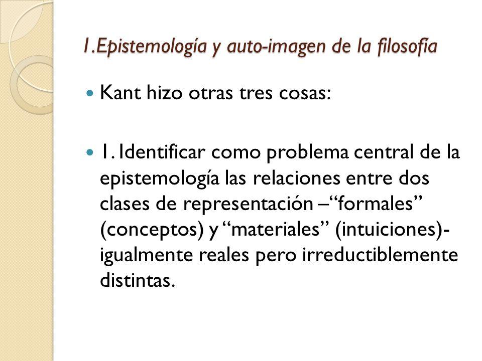 1.Epistemología y auto-imagen de la filosofía Kant hizo otras tres cosas: 1.