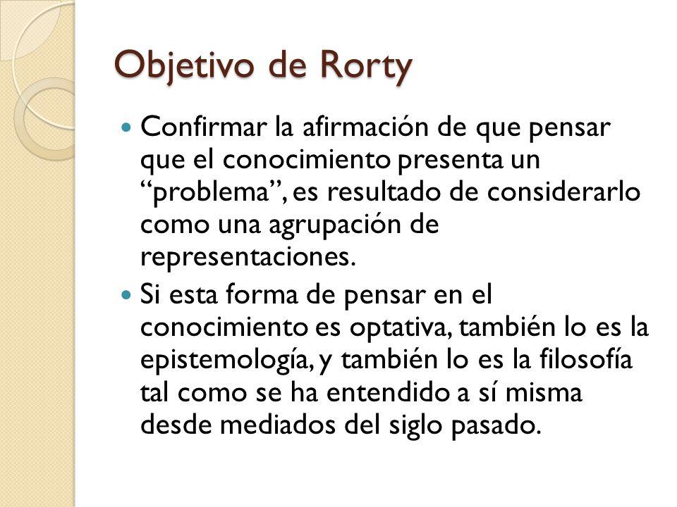 Objetivo de Rorty Confirmar la afirmación de que pensar que el conocimiento presenta un problema, es resultado de considerarlo como una agrupación de representaciones.