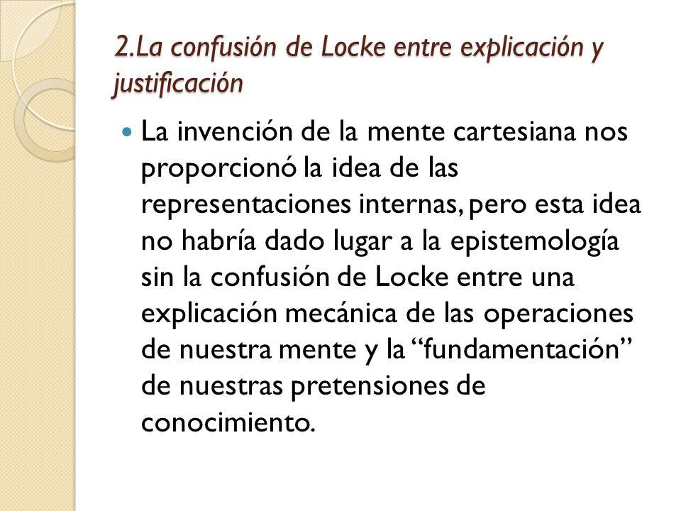 2.La confusión de Locke entre explicación y justificación La invención de la mente cartesiana nos proporcionó la idea de las representaciones internas, pero esta idea no habría dado lugar a la epistemología sin la confusión de Locke entre una explicación mecánica de las operaciones de nuestra mente y la fundamentación de nuestras pretensiones de conocimiento.