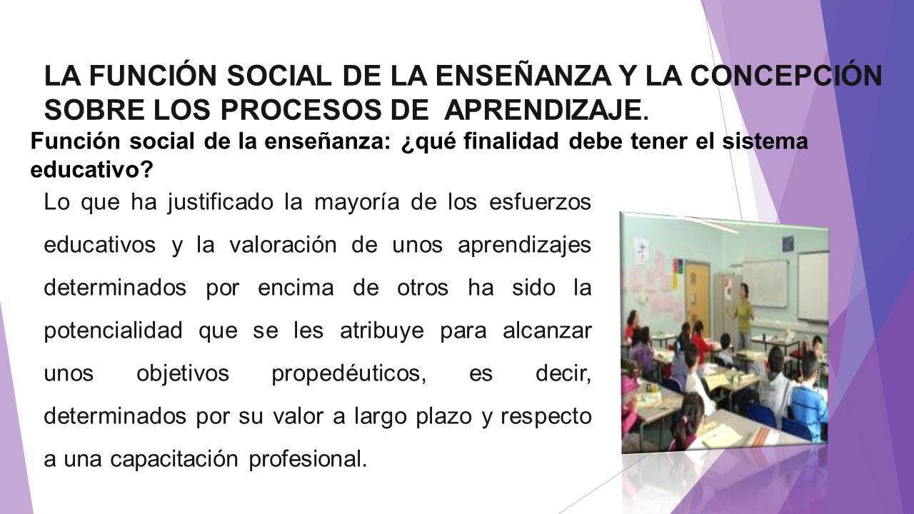 LA FUNCIÓN SOCIAL DE LA ENSEÑANZA Y LA CONCEPCIÓN SOBRE LOS PROCESOS DE APRENDIZAJE. Función social de la enseñanza: ¿qué finalidad debe tener el sist