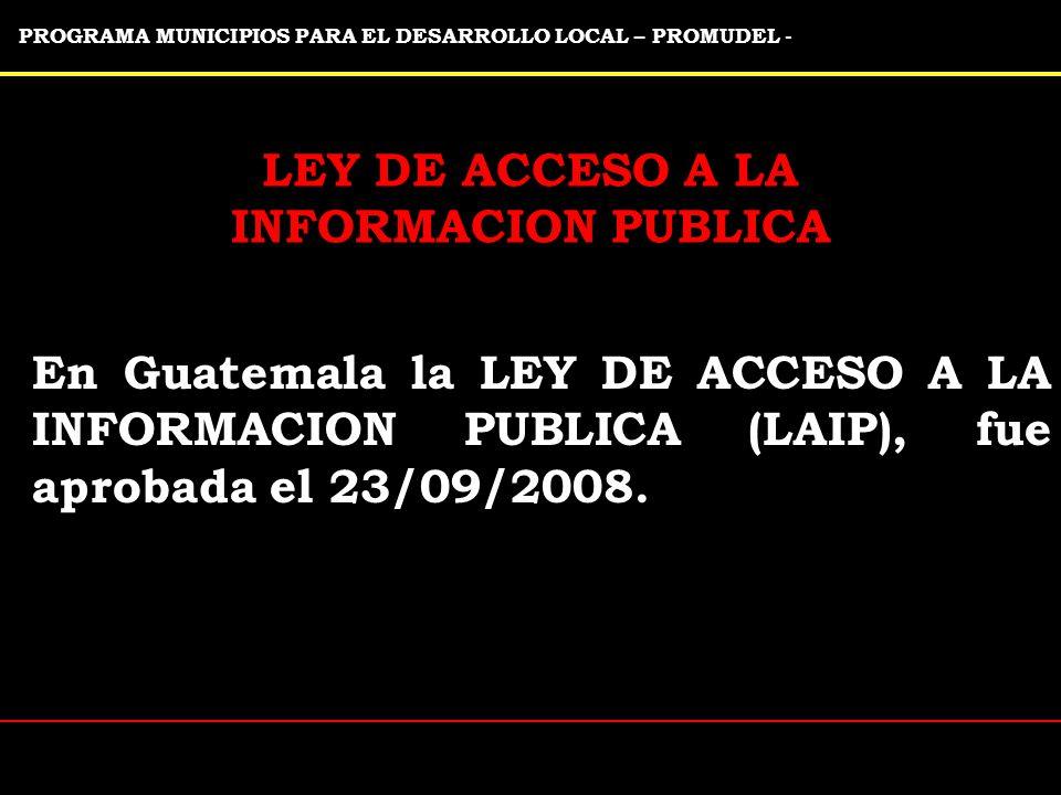 PROGRAMA MUNICIPIOS PARA EL DESARROLLO LOCAL – PROMUDEL - LEY DE ACCESO A LA INFORMACION PUBLICA En Guatemala la LEY DE ACCESO A LA INFORMACION PUBLICA (LAIP), fue aprobada el 23/09/2008.