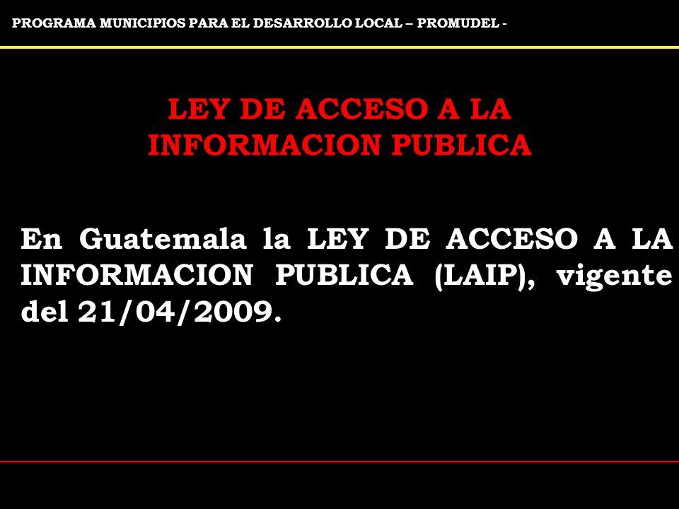 PROGRAMA MUNICIPIOS PARA EL DESARROLLO LOCAL – PROMUDEL - LEY DE ACCESO A LA INFORMACION PUBLICA En Guatemala la LEY DE ACCESO A LA INFORMACION PUBLICA (LAIP), vigente del 21/04/2009.
