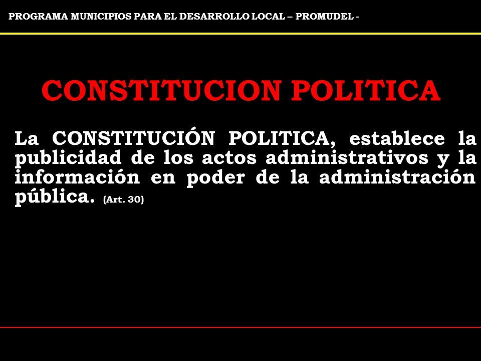 PROGRAMA MUNICIPIOS PARA EL DESARROLLO LOCAL – PROMUDEL - CONSTITUCION POLITICA La CONSTITUCIÓN POLITICA, establece la publicidad de los actos administrativos y la información en poder de la administración pública.