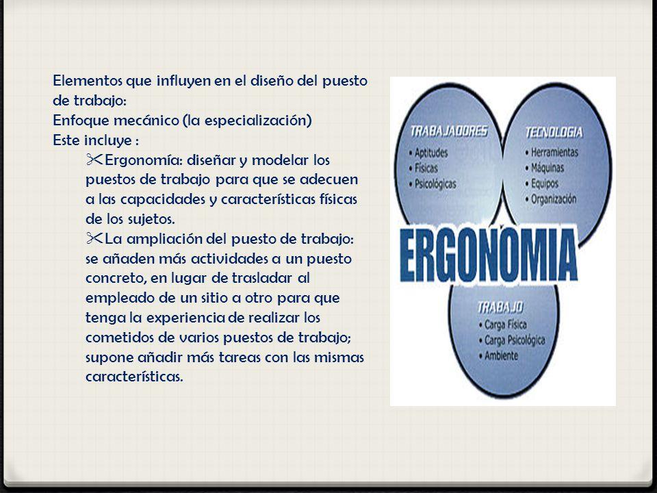 Elementos que influyen en el diseño del puesto de trabajo: Enfoque mecánico (la especialización) Este incluye : Ergonomía: diseñar y modelar los puest