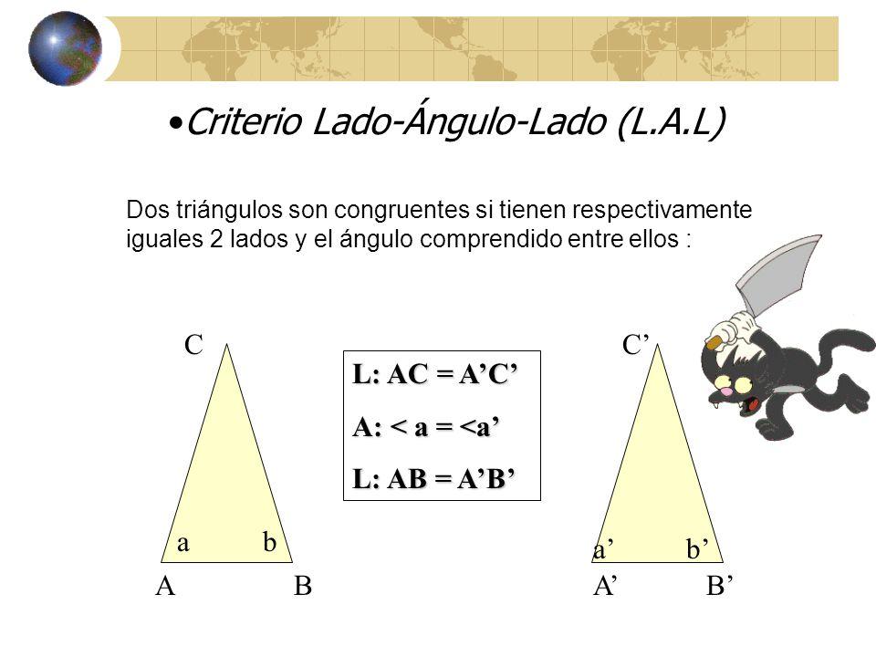 Existen criterios que permiten afirmar que dos triángulos son congruentes Criterio Ángulo-Lado-Ángulo (A.L.A) Dos triángulos son congruentes si tienen respectivamente iguales un lado y los ángulos adyacentes a él: A BA B C a b A: < a = < a L: AB = AB A: < b = <b