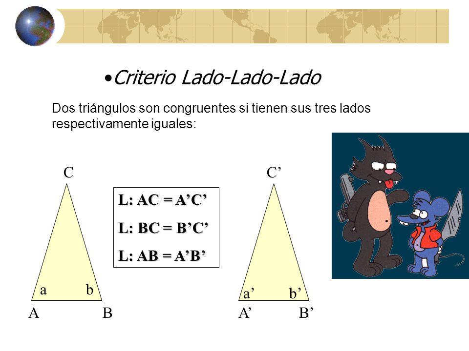 Criterio Lado-Lado-Ángulo (L.L.A.) A BA B C a b L: AC = AC L: BC = BC A: < a = < a Dos triángulos son congruentes si tienen respectivamente iguales 2 lados y el ángulo opuesto al mayor de ellos: a b