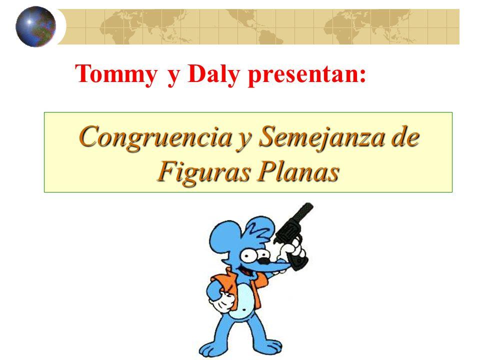 Congruencia y Semejanza de Figuras Planas Tommy y Daly presentan: