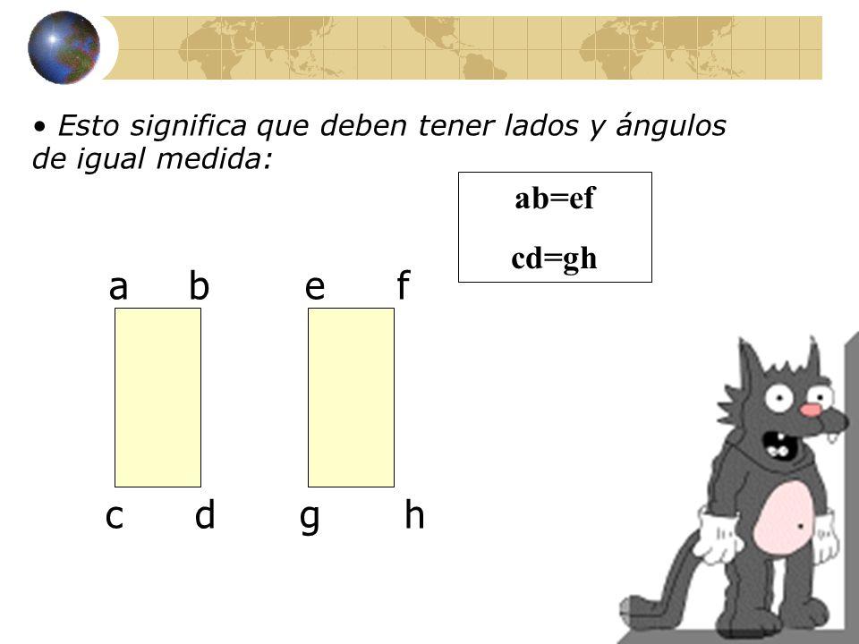 Esto significa que deben tener lados y ángulos de igual medida: a b e f c d g h ab=ef cd=gh