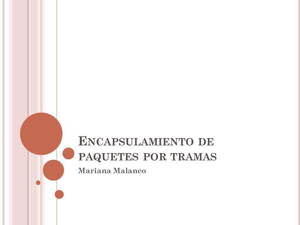 E NCAPSULAMIENTO DE PAQUETES POR TRAMAS Mariana Malanco