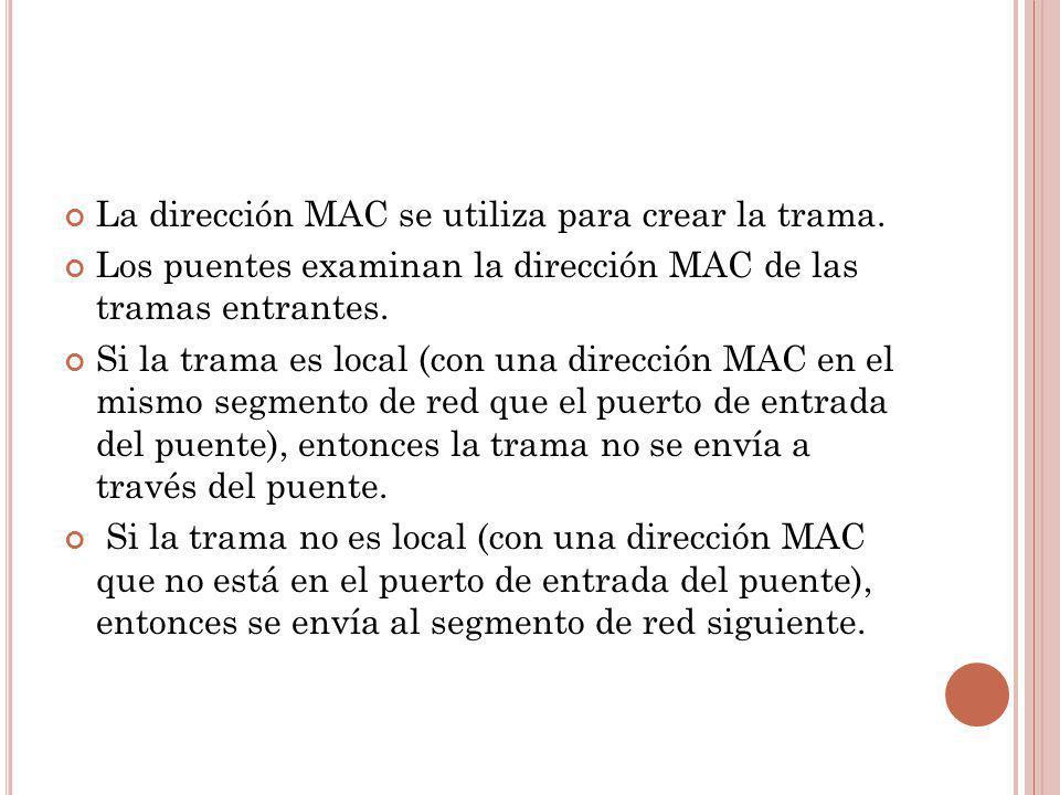 La dirección MAC se utiliza para crear la trama. Los puentes examinan la dirección MAC de las tramas entrantes. Si la trama es local (con una direcció
