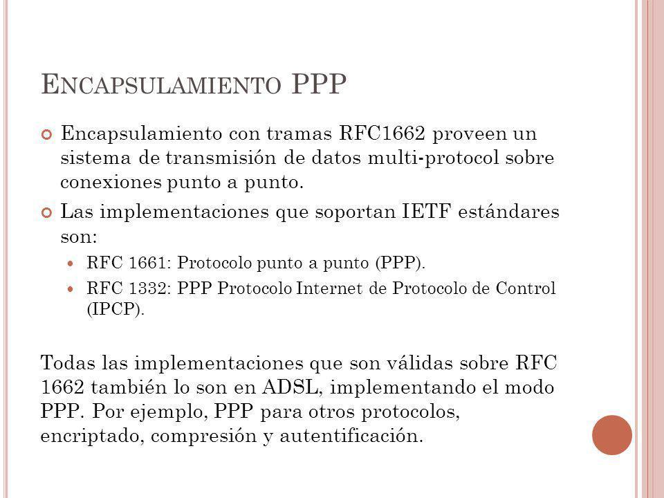 E NCAPSULAMIENTO PPP Encapsulamiento con tramas RFC1662 proveen un sistema de transmisión de datos multi-protocol sobre conexiones punto a punto. Las