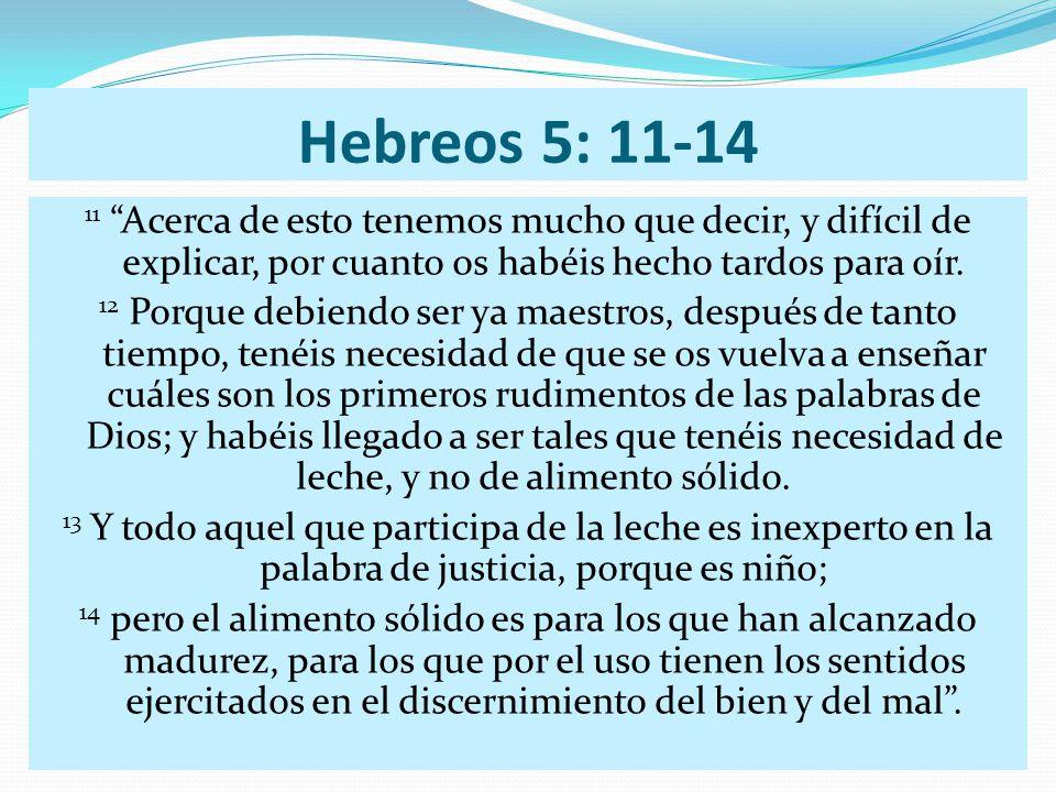 Hebreos 5: 11-14 11 Acerca de esto tenemos mucho que decir, y difícil de explicar, por cuanto os habéis hecho tardos para oír. 12 Porque debiendo ser