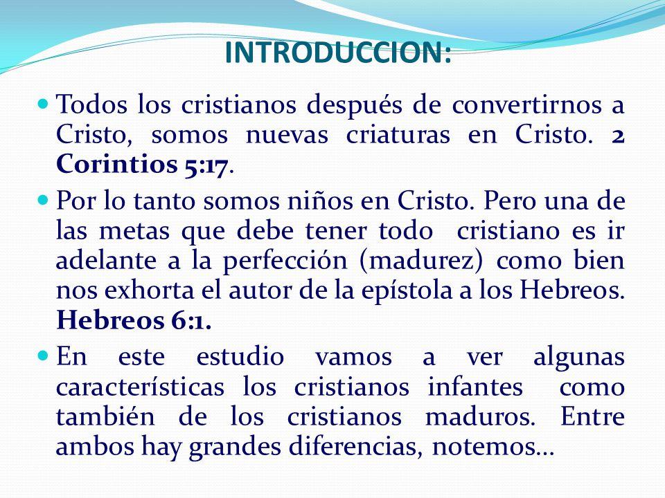 INTRODUCCION: Todos los cristianos después de convertirnos a Cristo, somos nuevas criaturas en Cristo. 2 Corintios 5:17. Por lo tanto somos niños en C