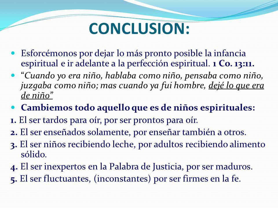 CONCLUSION: Esforcémonos por dejar lo más pronto posible la infancia espiritual e ir adelante a la perfección espiritual. 1 Co. 13:11. Cuando yo era n