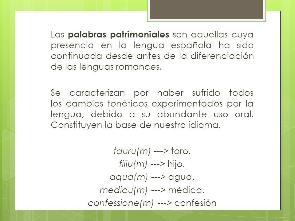 Las palabras patrimoniales son aquellas cuya presencia en la lengua española ha sido continuada desde antes de la diferenciación de las lenguas romances.