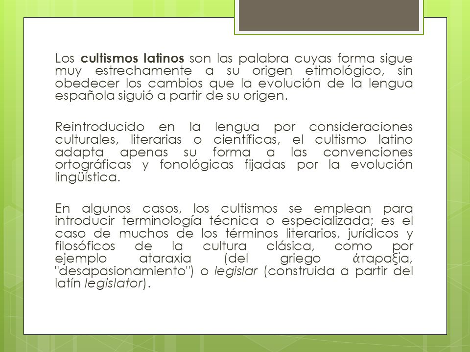 Los cultismos latinos son las palabra cuyas forma sigue muy estrechamente a su origen etimológico, sin obedecer los cambios que la evolución de la lengua española siguió a partir de su origen.