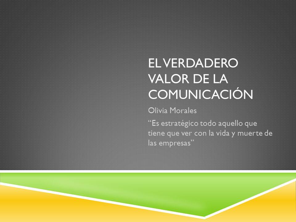 EL VERDADERO VALOR DE LA COMUNICACIÓN Olivia Morales Es estratégico todo aquello que tiene que ver con la vida y muerte de las empresas