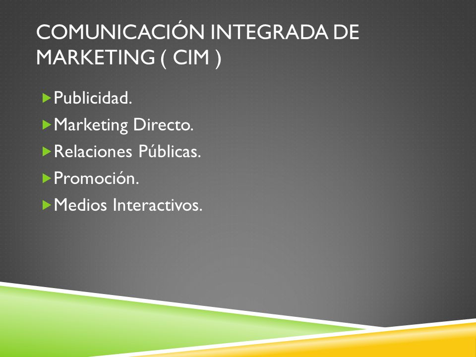 COMUNICACIÓN INTEGRADA DE MARKETING ( CIM ) Publicidad. Marketing Directo. Relaciones Públicas. Promoción. Medios Interactivos.