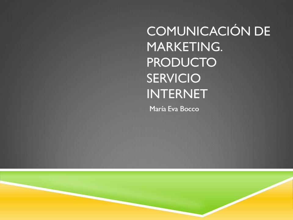 COMUNICACIÓN DE MARKETING. PRODUCTO SERVICIO INTERNET María Eva Bocco