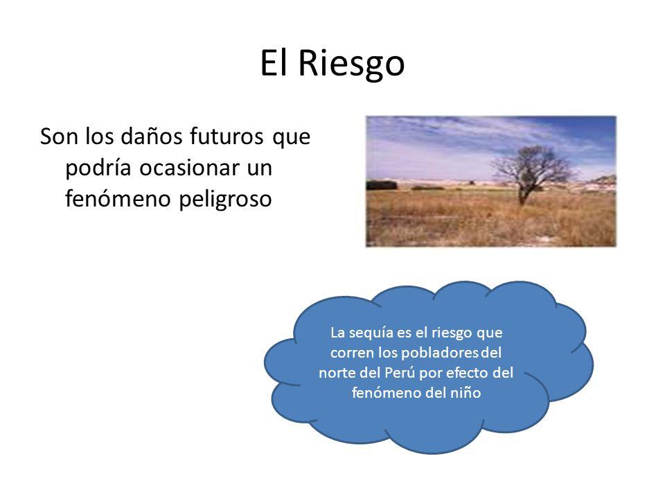 El Riesgo Son los daños futuros que podría ocasionar un fenómeno peligroso La sequía es el riesgo que corren los pobladores del norte del Perú por efe