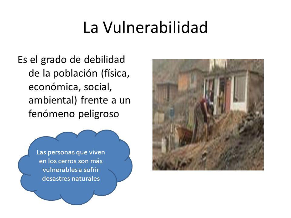 La Vulnerabilidad Es el grado de debilidad de la población (física, económica, social, ambiental) frente a un fenómeno peligroso Las personas que viven en los cerros son más vulnerables a sufrir desastres naturales