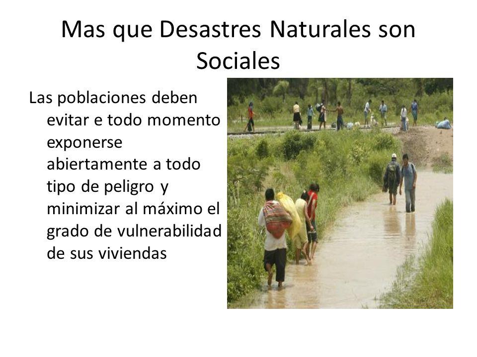 Mas que Desastres Naturales son Sociales Las poblaciones deben evitar e todo momento exponerse abiertamente a todo tipo de peligro y minimizar al máximo el grado de vulnerabilidad de sus viviendas