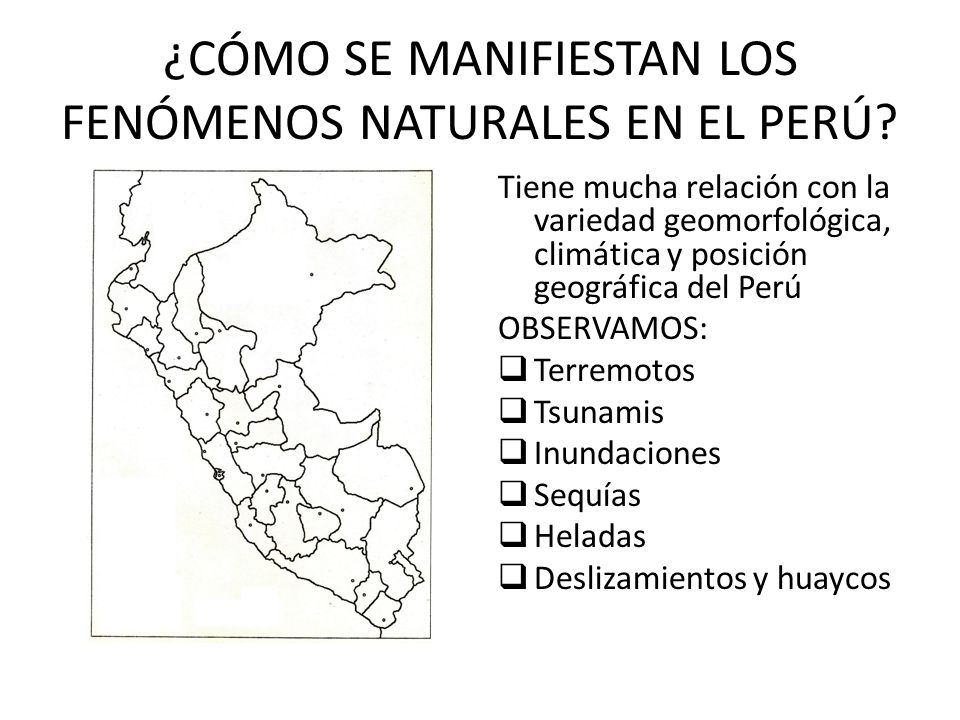 ¿CÓMO SE MANIFIESTAN LOS FENÓMENOS NATURALES EN EL PERÚ? Tiene mucha relación con la variedad geomorfológica, climática y posición geográfica del Perú