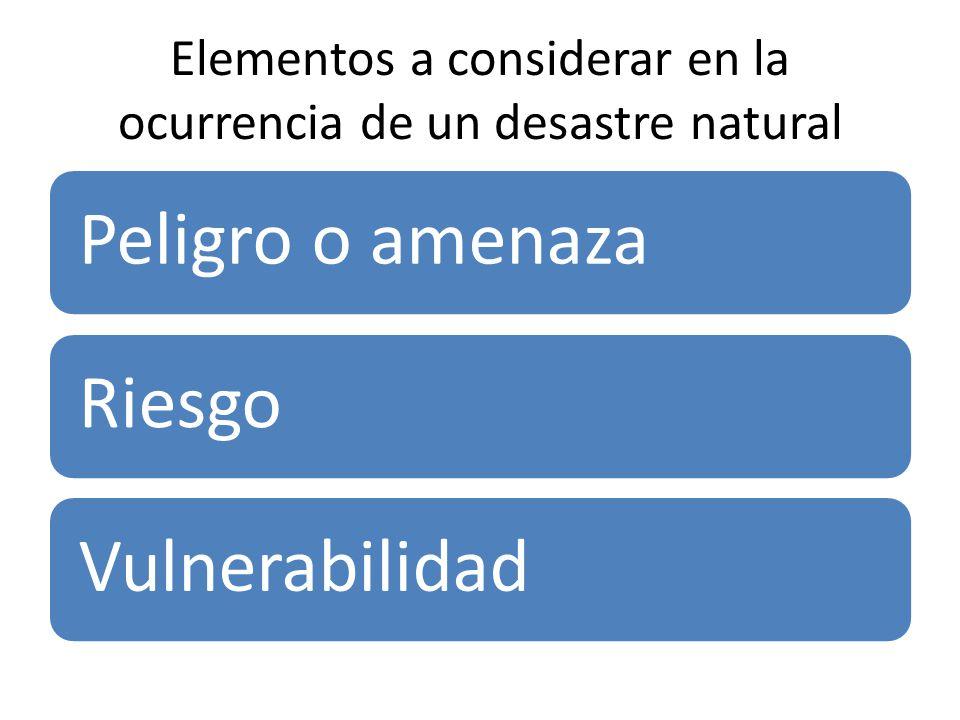 Elementos a considerar en la ocurrencia de un desastre natural Peligro o amenazaRiesgoVulnerabilidad