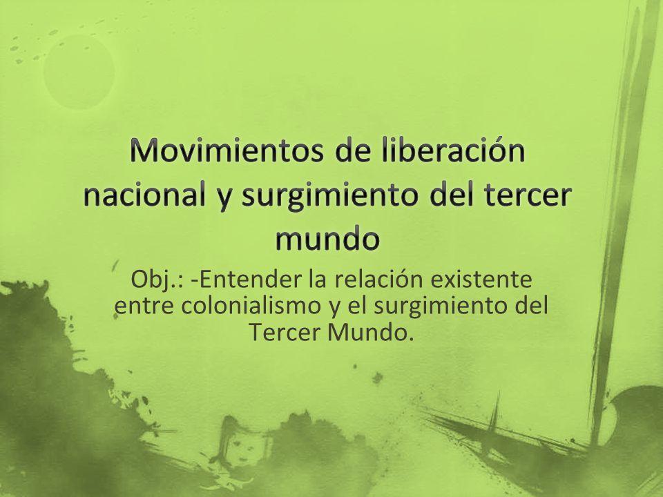 Obj.: -Entender la relación existente entre colonialismo y el surgimiento del Tercer Mundo.