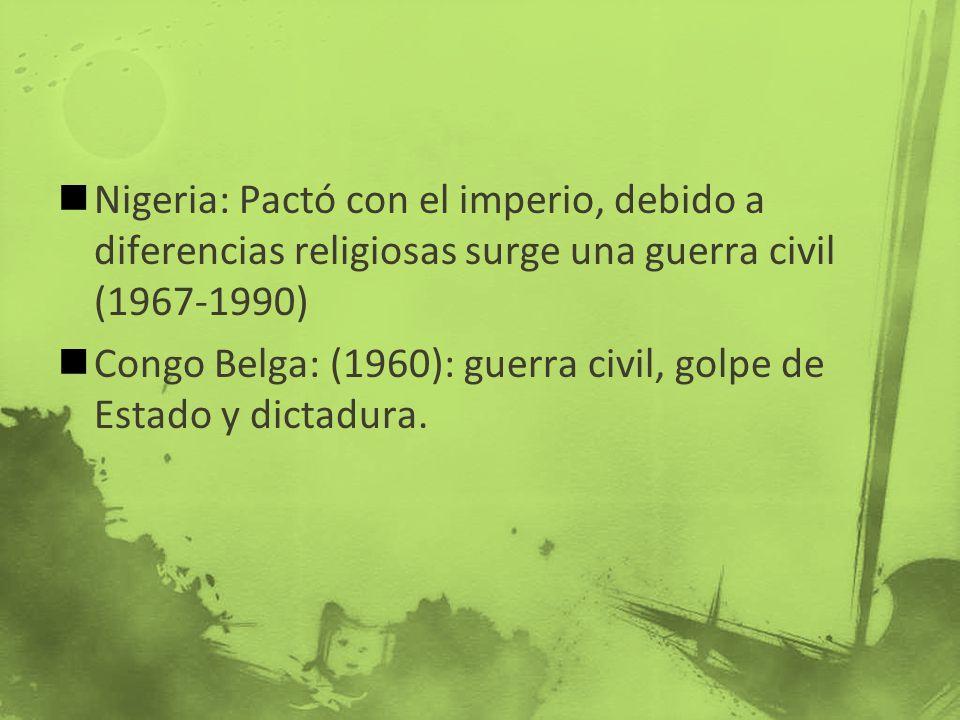 Nigeria: Pactó con el imperio, debido a diferencias religiosas surge una guerra civil (1967-1990) Congo Belga: (1960): guerra civil, golpe de Estado y