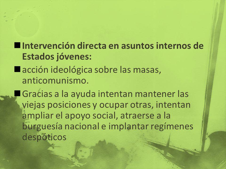 Intervención directa en asuntos internos de Estados jóvenes: acción ideológica sobre las masas, anticomunismo. Gracias a la ayuda intentan mantener la
