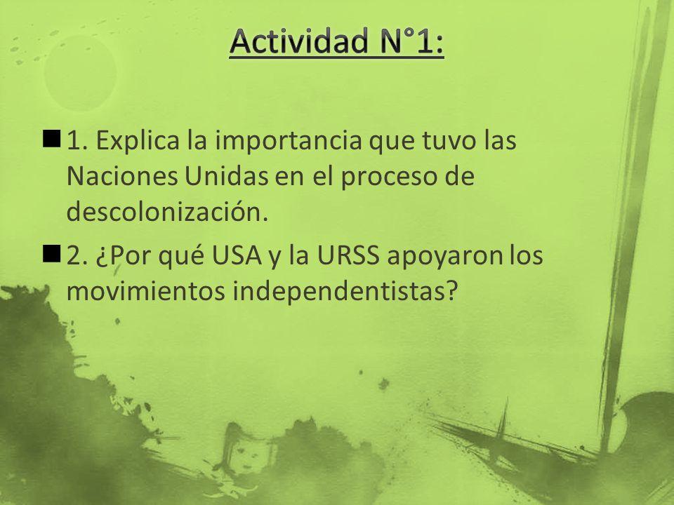 1. Explica la importancia que tuvo las Naciones Unidas en el proceso de descolonización. 2. ¿Por qué USA y la URSS apoyaron los movimientos independen