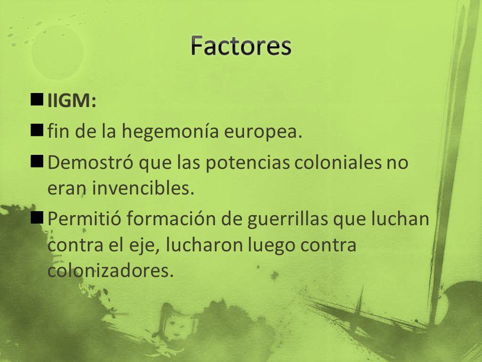 IIGM: fin de la hegemonía europea. Demostró que las potencias coloniales no eran invencibles. Permitió formación de guerrillas que luchan contra el ej