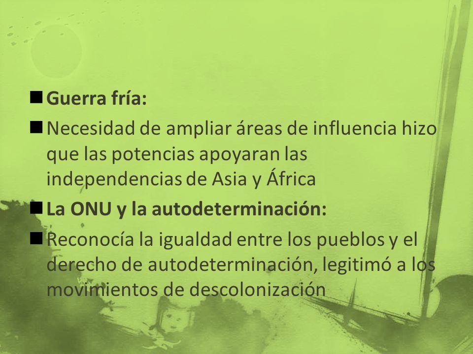 Guerra fría: Necesidad de ampliar áreas de influencia hizo que las potencias apoyaran las independencias de Asia y África La ONU y la autodeterminació