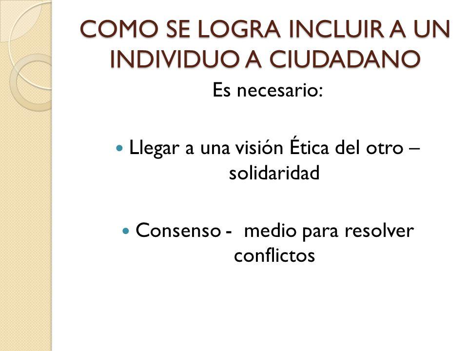 COMO SE LOGRA INCLUIR A UN INDIVIDUO A CIUDADANO Es necesario: Llegar a una visión Ética del otro – solidaridad Consenso - medio para resolver conflictos