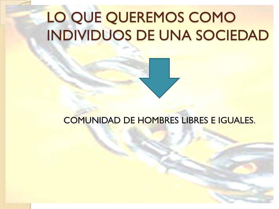 LO QUE QUEREMOS COMO INDIVIDUOS DE UNA SOCIEDAD COMUNIDAD DE HOMBRES LIBRES E IGUALES.
