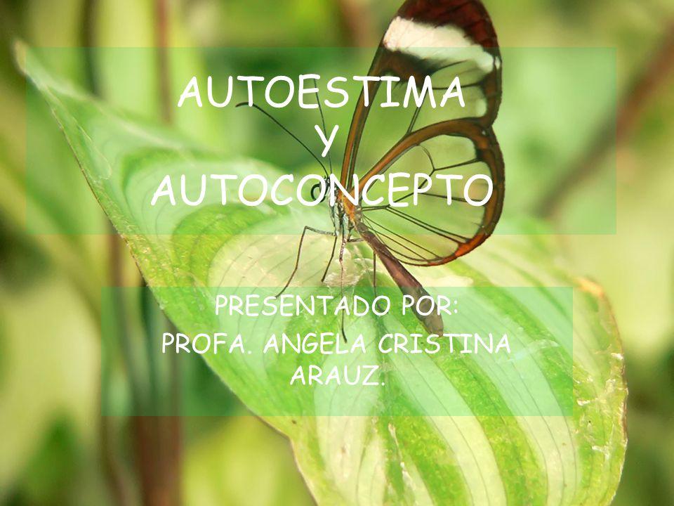 AUTOESTIMA Y AUTOCONCEPTO PRESENTADO POR: PROFA. ANGELA CRISTINA ARAUZ.
