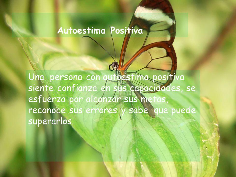 Autoestima Positiva Una persona con autoestima positiva siente confianza en sus capacidades, se esfuerza por alcanzar sus metas, reconoce sus errores y sabe que puede superarlos.
