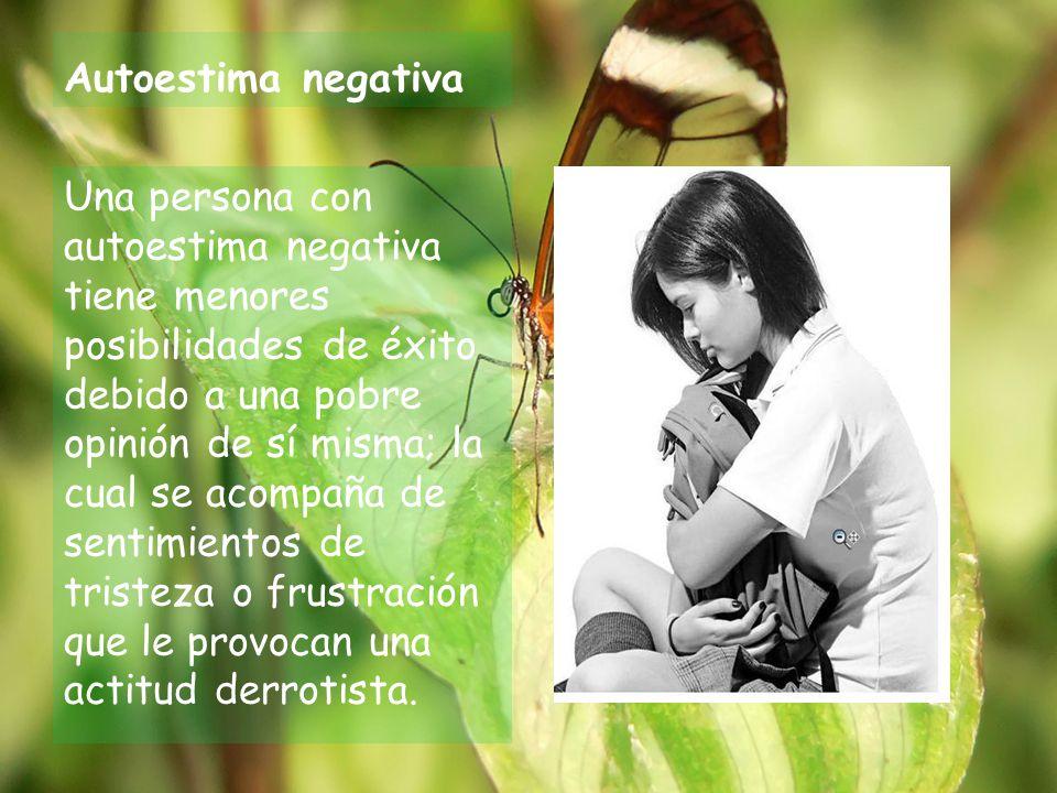 Autoestima negativa Una persona con autoestima negativa tiene menores posibilidades de éxito debido a una pobre opinión de sí misma; la cual se acompaña de sentimientos de tristeza o frustración que le provocan una actitud derrotista.