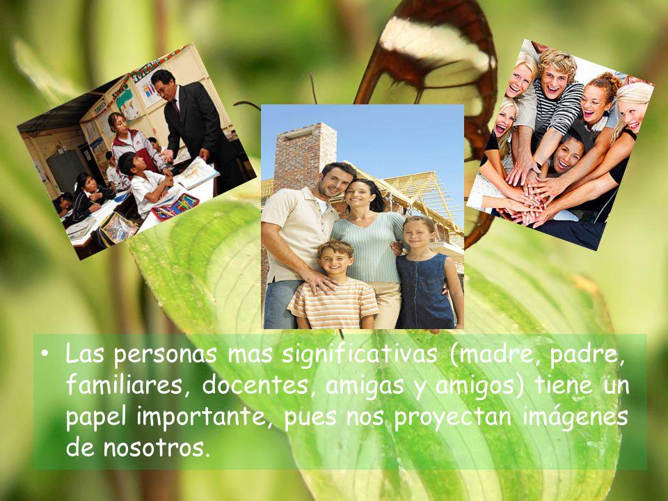 Las personas mas significativas (madre, padre, familiares, docentes, amigas y amigos) tiene un papel importante, pues nos proyectan imágenes de nosotros.
