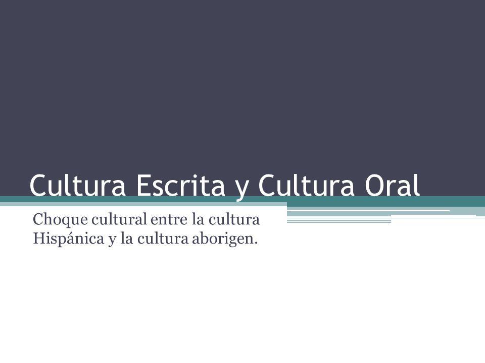 Cultura Escrita y Cultura Oral Choque cultural entre la cultura Hispánica y la cultura aborigen.