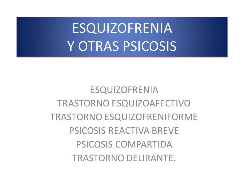 ESQUIZOFRENIA Y OTRAS PSICOSIS ESQUIZOFRENIA TRASTORNO ESQUIZOAFECTIVO TRASTORNO ESQUIZOFRENIFORME PSICOSIS REACTIVA BREVE PSICOSIS COMPARTIDA TRASTOR