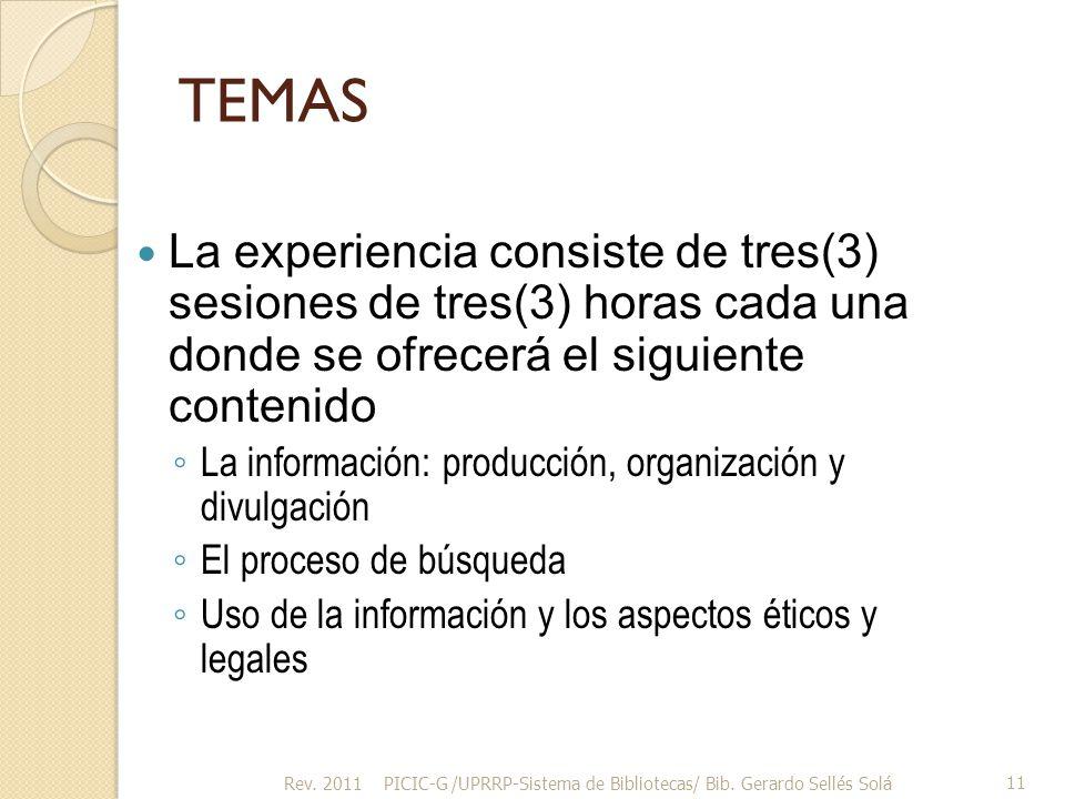 TEMAS La experiencia consiste de tres(3) sesiones de tres(3) horas cada una donde se ofrecerá el siguiente contenido La información: producción, organización y divulgación El proceso de búsqueda Uso de la información y los aspectos éticos y legales Rev.