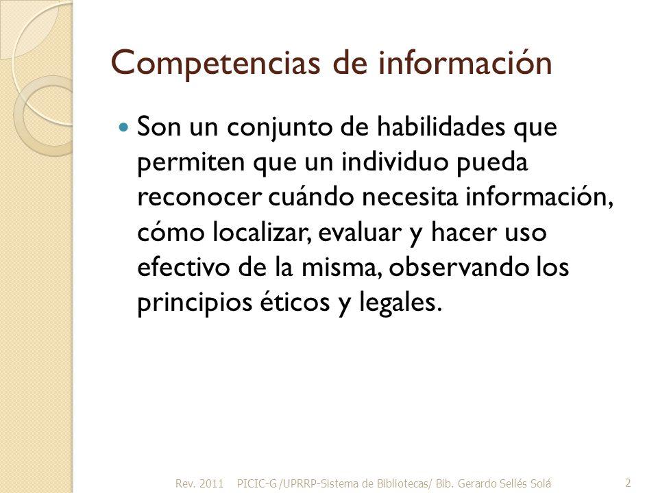 Competencias de información Son un conjunto de habilidades que permiten que un individuo pueda reconocer cuándo necesita información, cómo localizar, evaluar y hacer uso efectivo de la misma, observando los principios éticos y legales.