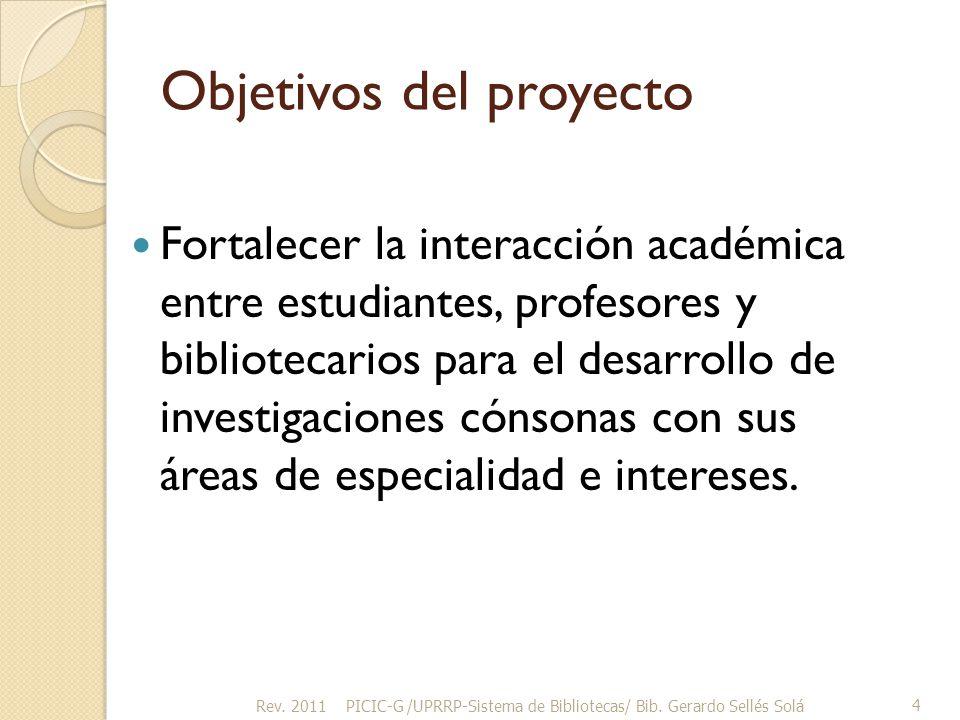 Objetivos del proyecto Fortalecer la interacción académica entre estudiantes, profesores y bibliotecarios para el desarrollo de investigaciones cónsonas con sus áreas de especialidad e intereses.