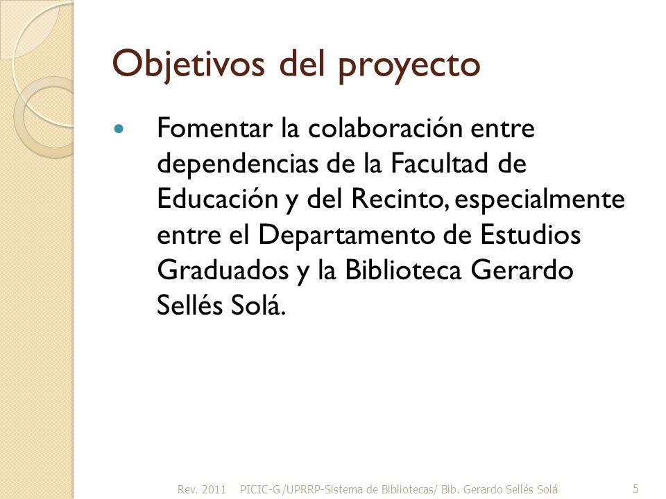 Objetivos del proyecto Fomentar la colaboración entre dependencias de la Facultad de Educación y del Recinto, especialmente entre el Departamento de Estudios Graduados y la Biblioteca Gerardo Sellés Solá.
